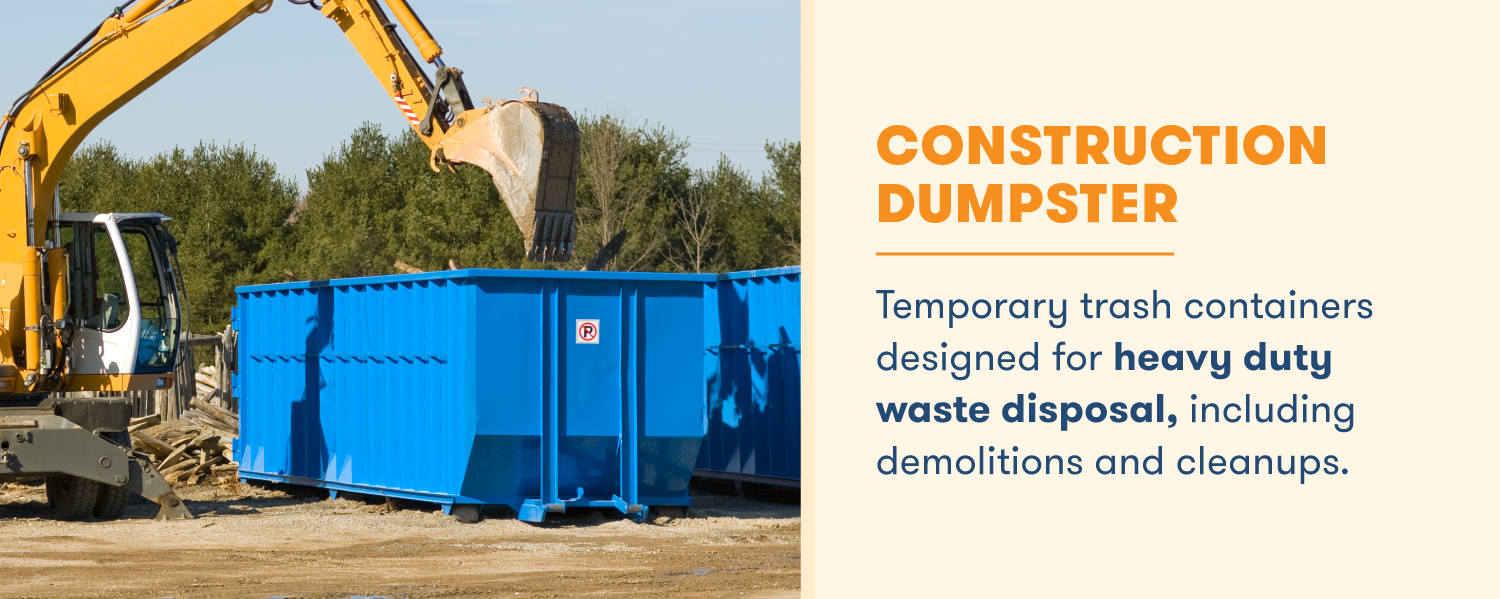 A construction dumpster is designed for heavy duty use, such as excavator demolitions and cleanups.